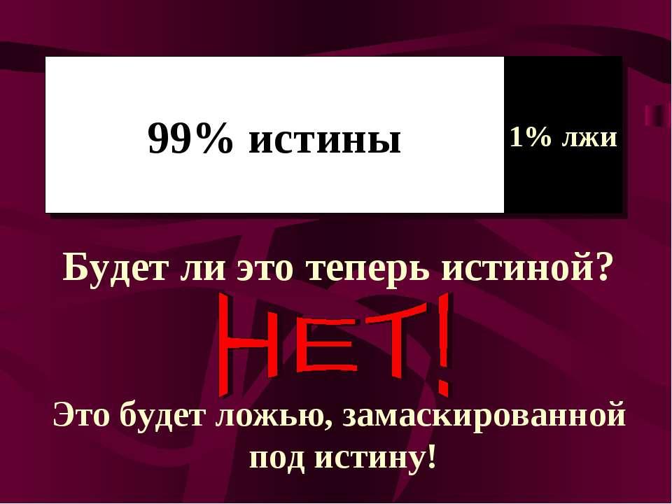 99% истины 1% лжи Будет ли это теперь истиной? Это будет ложью, замаскированн...