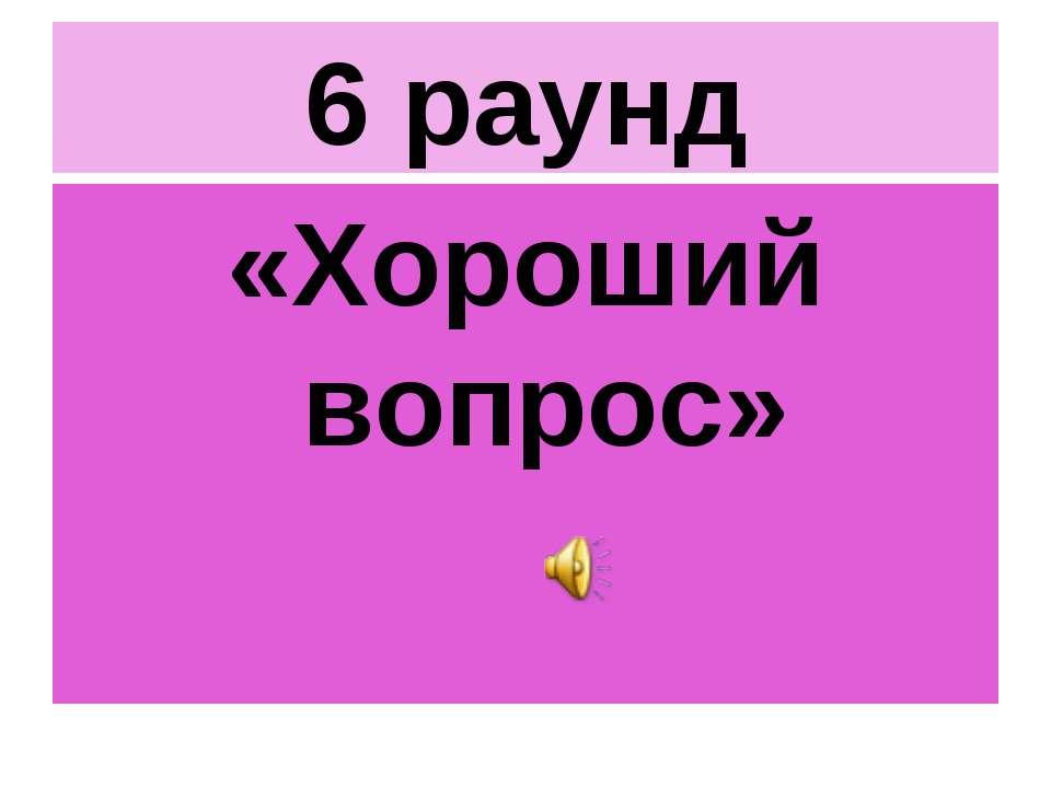 6 раунд «Хороший вопрос»