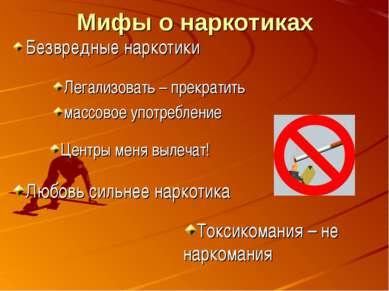 Мифы о наркотиках Безвредные наркотики Легализовать – прекратить массовое упо...