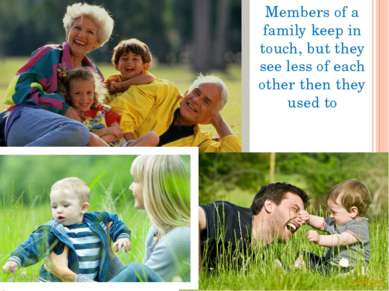 Members of a family keep in touch, but they see less of each other then they ...