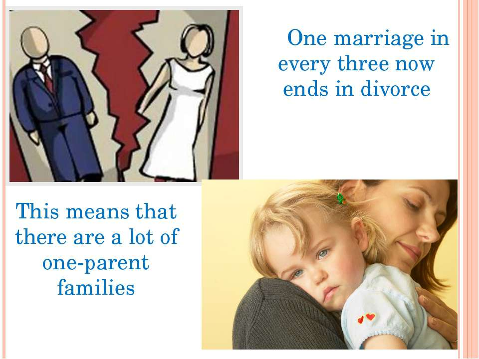 One marriage in every three now ends in divorce This means that there are a l...