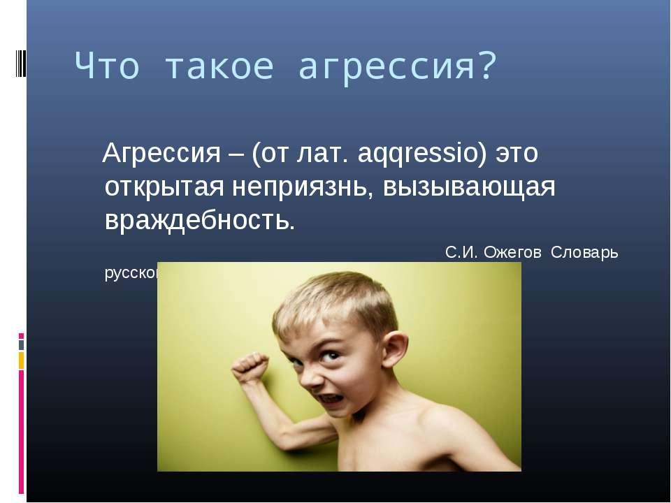 Что такое агрессия? Агрессия – (от лат. aqqressio) это открытая неприязнь, вы...