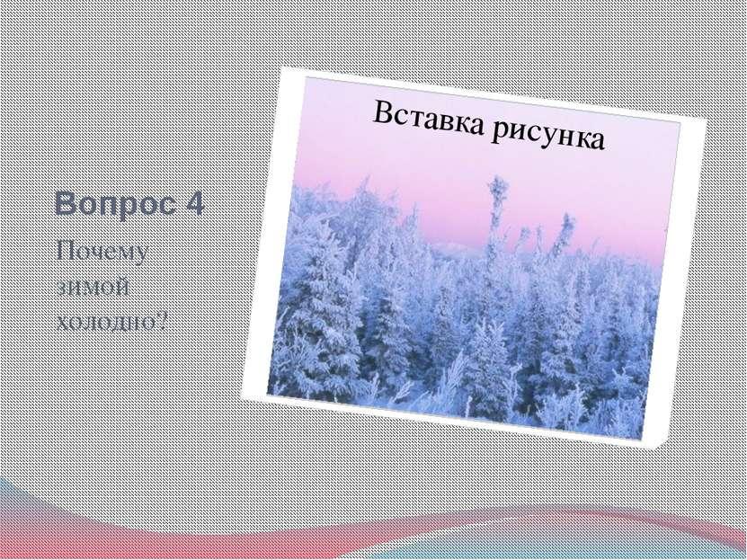 Вопрос 4 Почему зимой холодно?