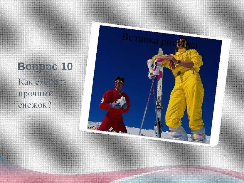 Вопрос 10 Как слепить прочный снежок?