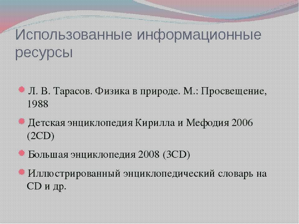 Использованные информационные ресурсы Л. В. Тарасов. Физика в природе. М.: Пр...