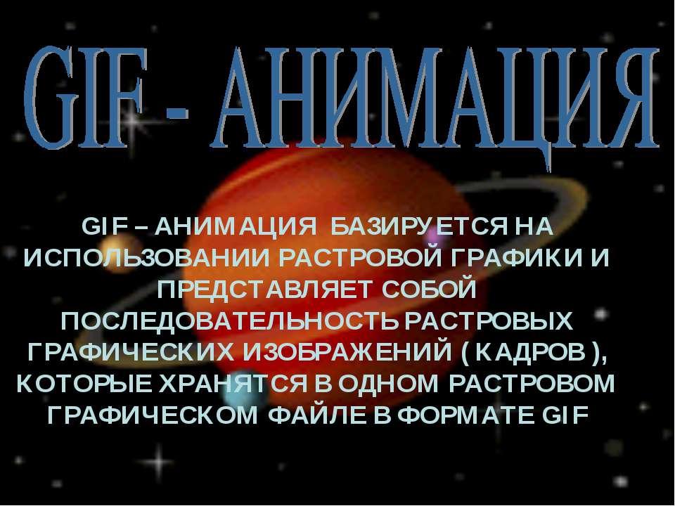 GIF – АНИМАЦИЯ БАЗИРУЕТСЯ НА ИСПОЛЬЗОВАНИИ РАСТРОВОЙ ГРАФИКИ И ПРЕДСТАВЛЯЕТ С...