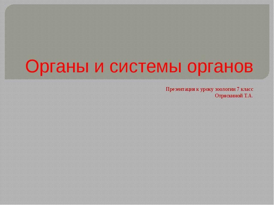 Органы и системы органов Презентация к уроку зоологии 7 класс Отряскиной Т.А.