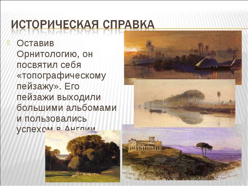 Оставив Орнитологию, он посвятил себя «топографическому пейзажу». Его пейзажи...