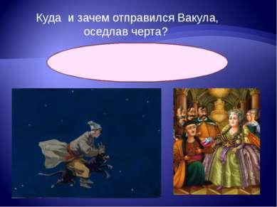 Куда и зачем отправился Вакула, оседлав черта? К царице в Петербург за череви...