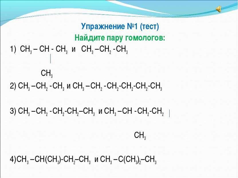 Упражнение №1 (тест) Найдите пару гомологов: 1) СН3 – СН - СН3 и СН3 – СН2 - ...