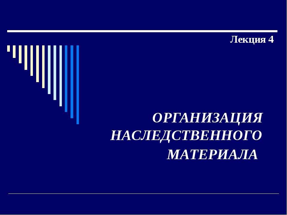 ОРГАНИЗАЦИЯ НАСЛЕДСТВЕННОГО МАТЕРИАЛА Лекция 4