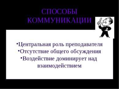 СПОСОБЫ КОММУНИКАЦИИ Центральная роль преподавателя Отсутствие общего обсужде...