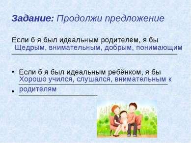 Задание: Продолжи предложение Если б я был идеальным родителем, я бы ________...