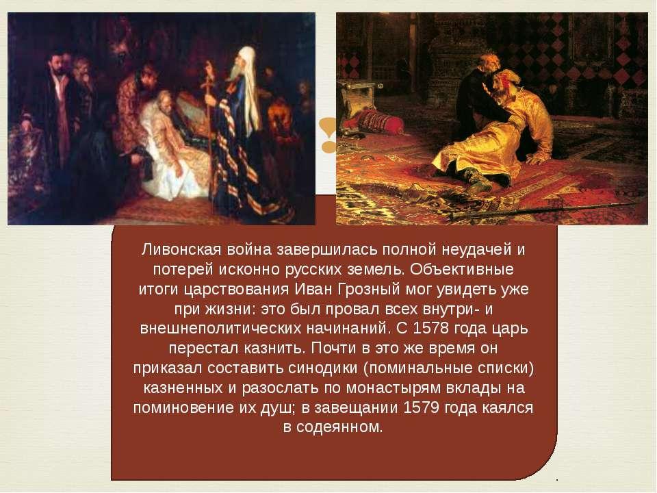 Ливонская война завершилась полной неудачей и потерей исконно русских земель....