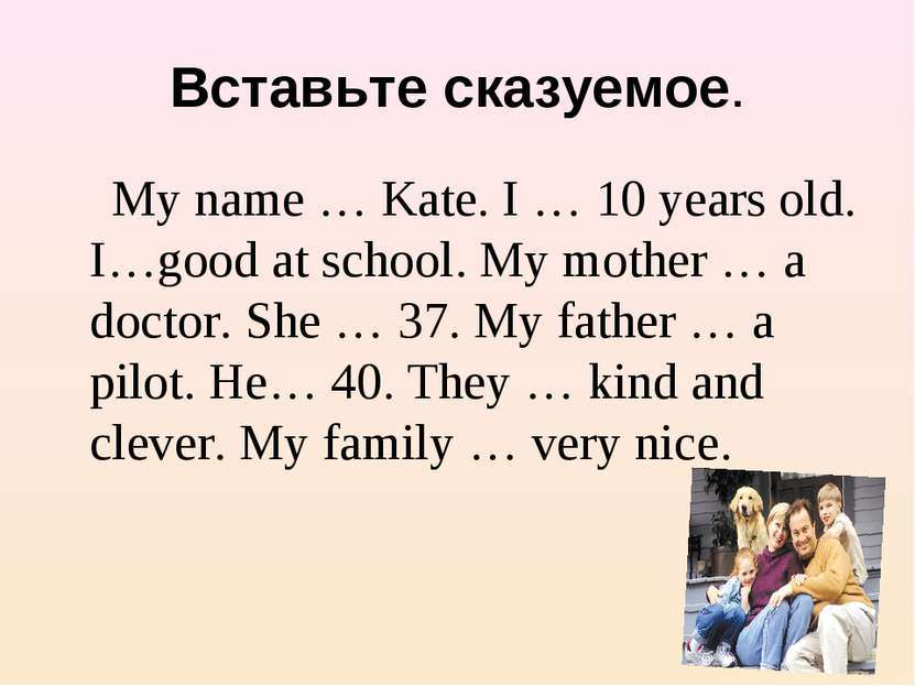 Вставьте сказуемое. My name … Kate. I … 10 years old. I…good at school. My mo...