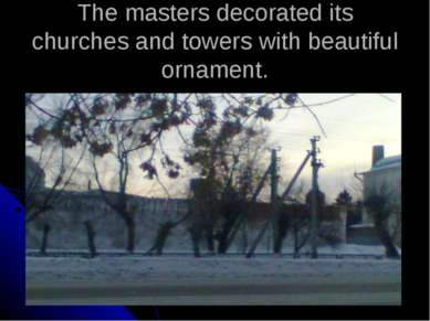 The masters decorated its churches and towers with beautiful ornament.