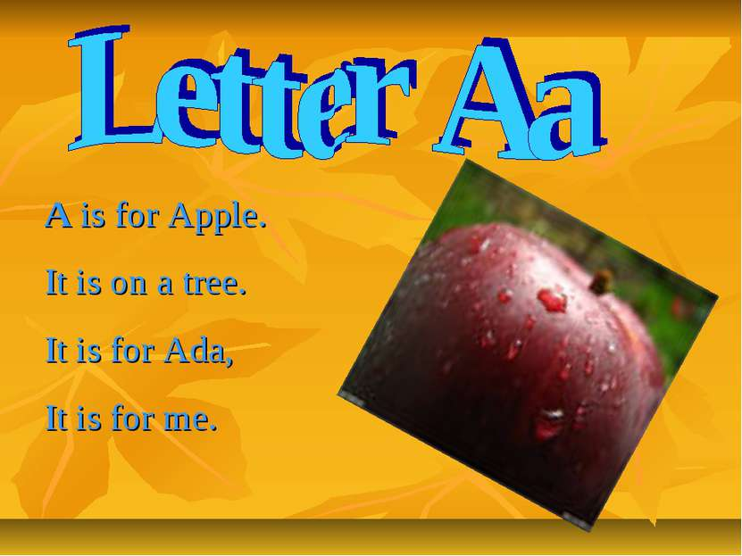 A is for Apple. It is on a tree. It is for Ada, It is for me.