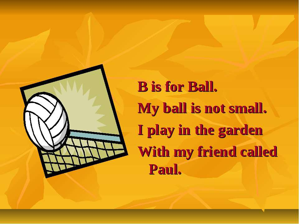 B is for Ball. My ball is not small. I play in the garden With my friend call...