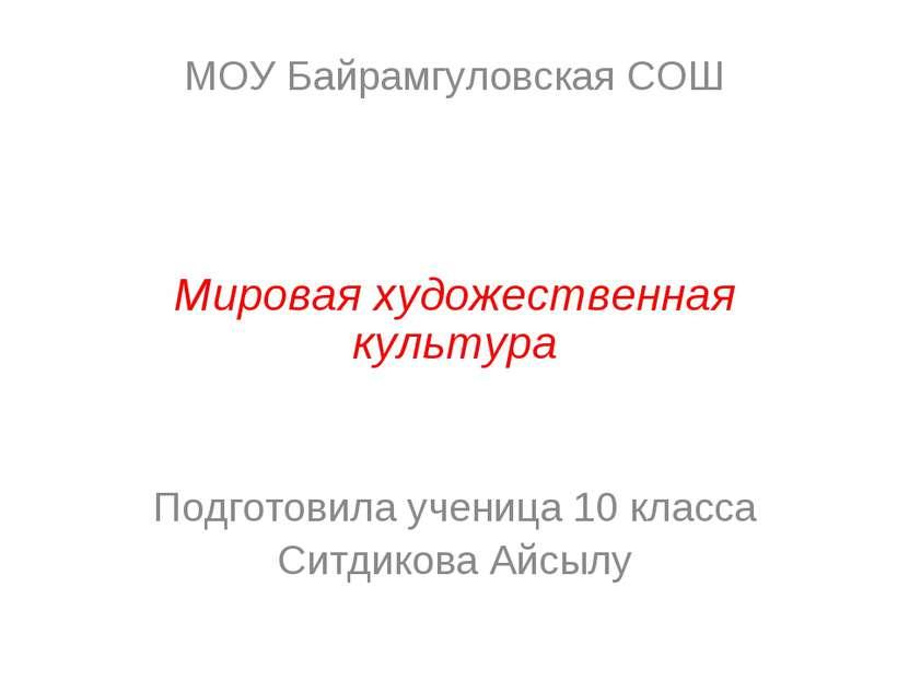 МОУ Байрамгуловская СОШ Мировая художественная культура Подготовила ученица 1...