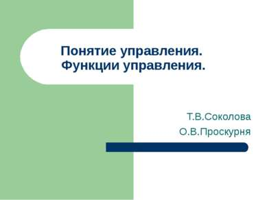 Понятие управления. Функции управления. Т.В.Соколова О.В.Проскурня