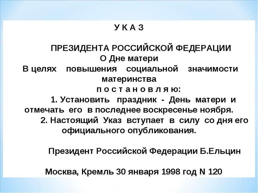 У К А З  ПРЕЗИДЕНТА РОССИЙСКОЙ ФЕДЕРАЦИИ О Дне матери  В целях п...