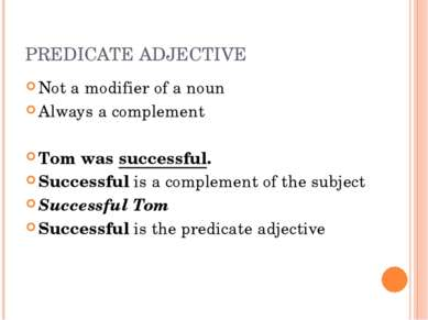 PREDICATE ADJECTIVE Not a modifier of a noun Always a complement Tom was succ...