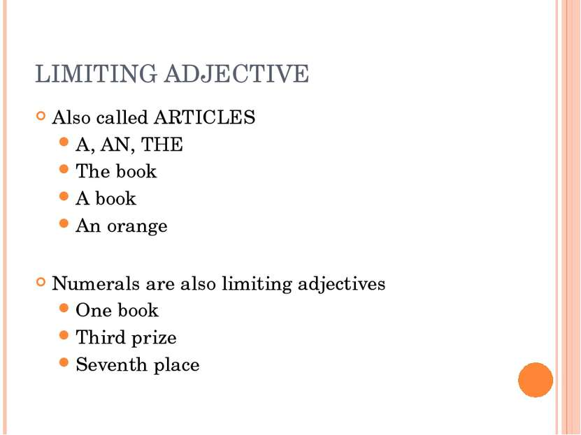LIMITING ADJECTIVE Also called ARTICLES A, AN, THE The book A book An orange ...