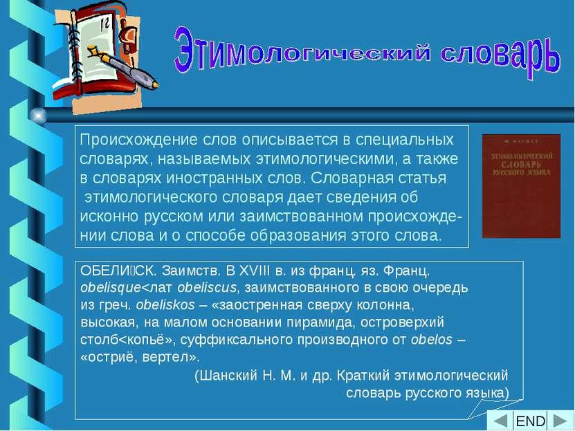 Происхождение слов описывается в специальных словарях, называемых этимологиче...