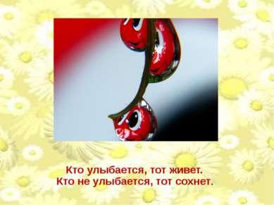 Кто улыбается, тот живет. Кто не улыбается, тот сохнет.