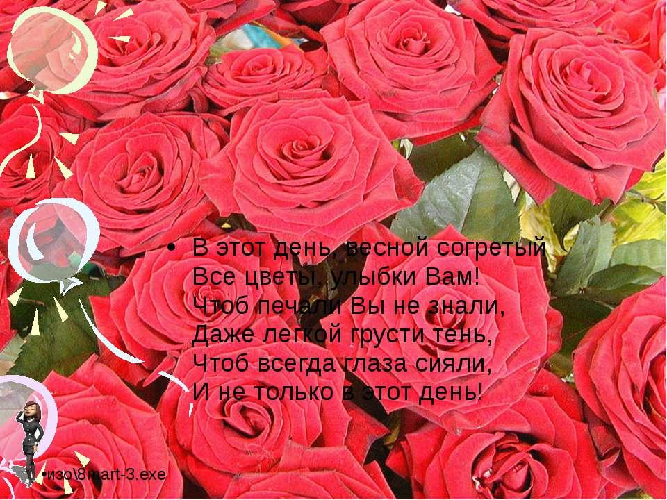 В этот день, весной согретый Все цветы, улыбки Вам! Чтоб печали Вы не знали, ...