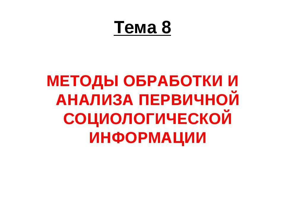 Тема 8 МЕТОДЫ ОБРАБОТКИ И АНАЛИЗА ПЕРВИЧНОЙ СОЦИОЛОГИЧЕСКОЙ ИНФОРМАЦИИ