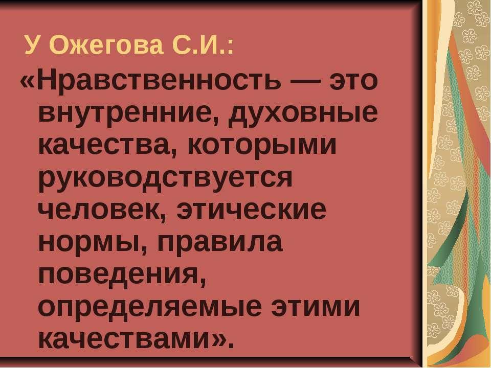 У Ожегова С.И.: «Нравственность — это внутренние, духовные качества, которыми...