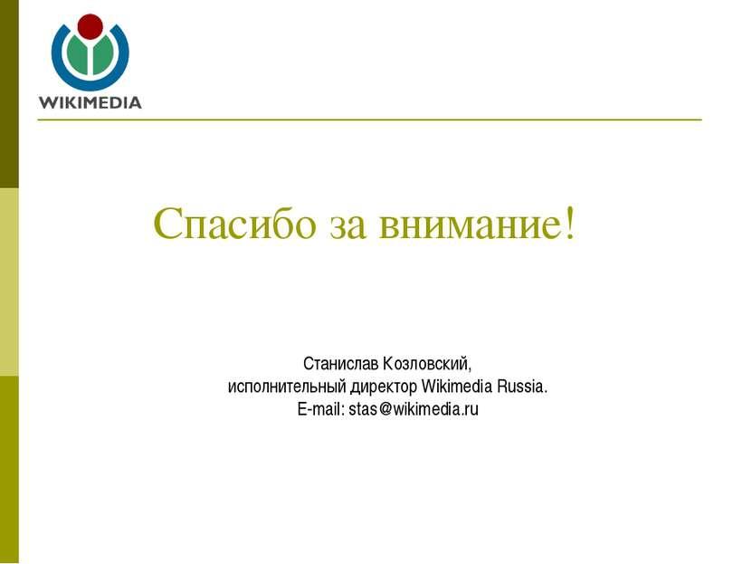 Спасибо за внимание! Станислав Козловский, исполнительный директор Wikimedia ...