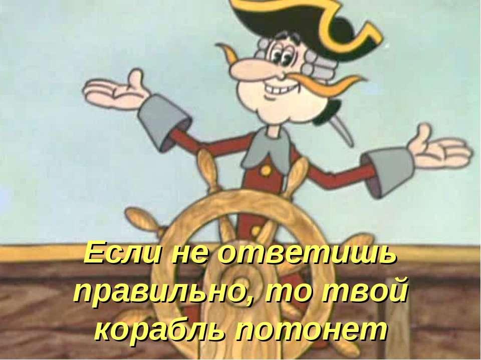 Если не ответишь правильно, то твой корабль потонет
