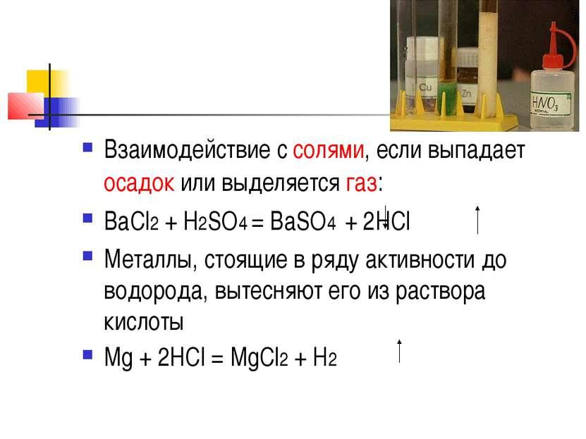Взаимодействие с солями, если выпадает осадок или выделяется газ: BaCl2 + H2S...