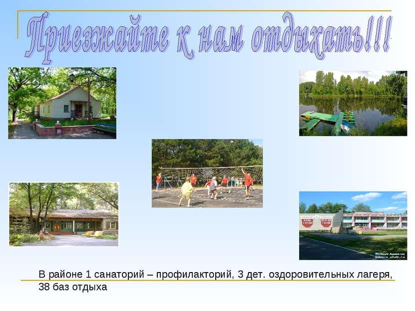 В районе 1 санаторий – профилакторий, 3 дет. оздоровительных лагеря, 38 баз о...