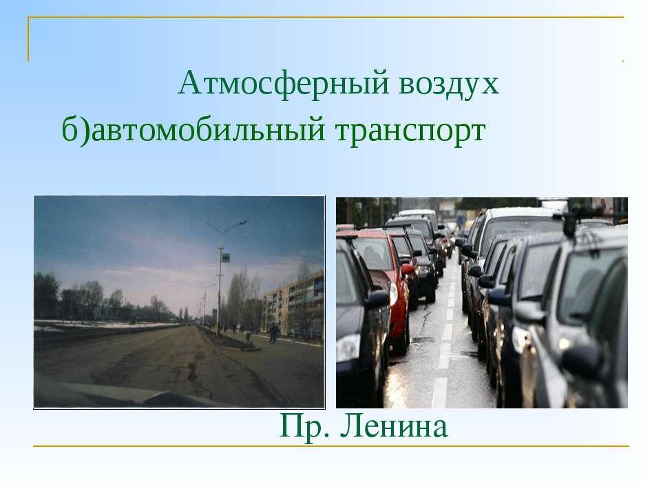 Атмосферный воздух б)автомобильный транспорт Пр. Ленина