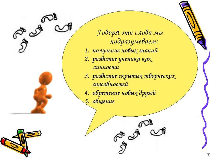 Говоря эти слова мы подразумеваем: получение новых знаний развитие ученика ка...