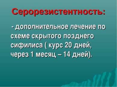 Серорезистентность: - дополнительное лечение по схеме скрытого позднего сифил...
