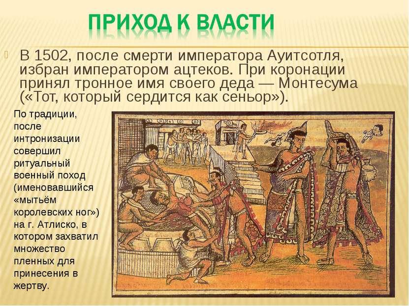 В 1502, после смерти императора Ауитсотля, избран императором ацтеков. При ко...