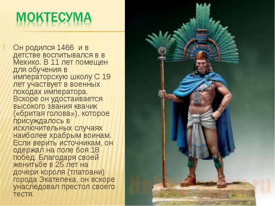 Он родился 1466 и в детстве воспитывался в в Мехико. В 11 лет помещен для обу...