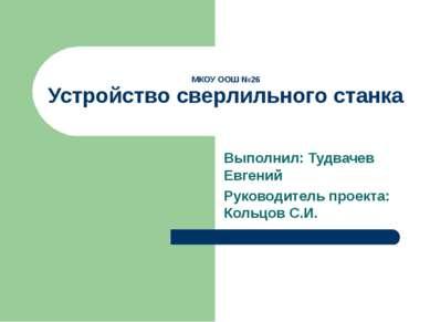 МКОУ ООШ №26 Устройство сверлильного станка Выполнил: Тудвачев Евгений Руково...