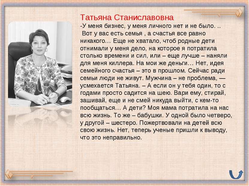 Татьяна Станиславовна -У меня бизнес, у меня личного нет и не было. .. Вот у ...