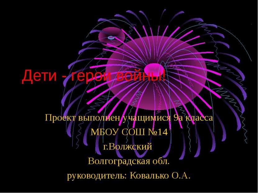 Дети - герои войны! Проект выполнен учащимися 9а класса МБОУ СОШ №14 г.Волжск...