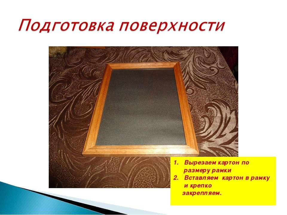 Вырезаем картон по размеру рамки Вставляем картон в рамку и крепко закрепляем.