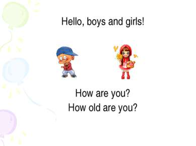 Hello, boys and girls! How are you? How old are you?