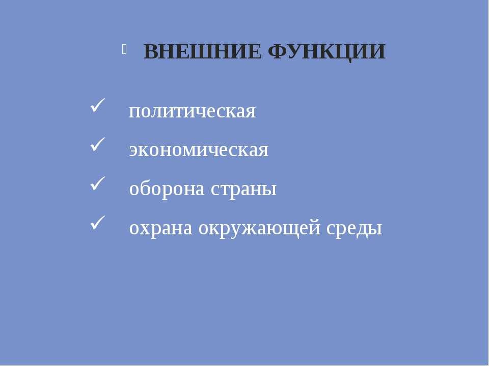ВНЕШНИЕ ФУНКЦИИ политическая экономическая оборона страны охрана окружающей с...