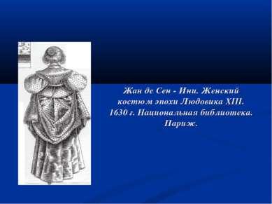 Жан де Сен - Ини. Женский костюм эпохи Людовика XIII. 1630 г. Национальная би...