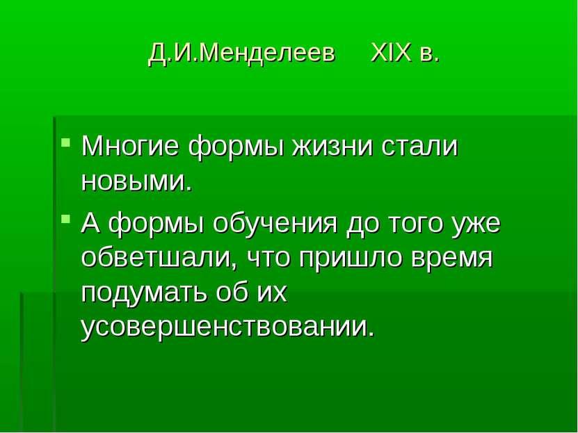 Д.И.Менделеев XIX в. Многие формы жизни стали новыми. А формы обучения до тог...