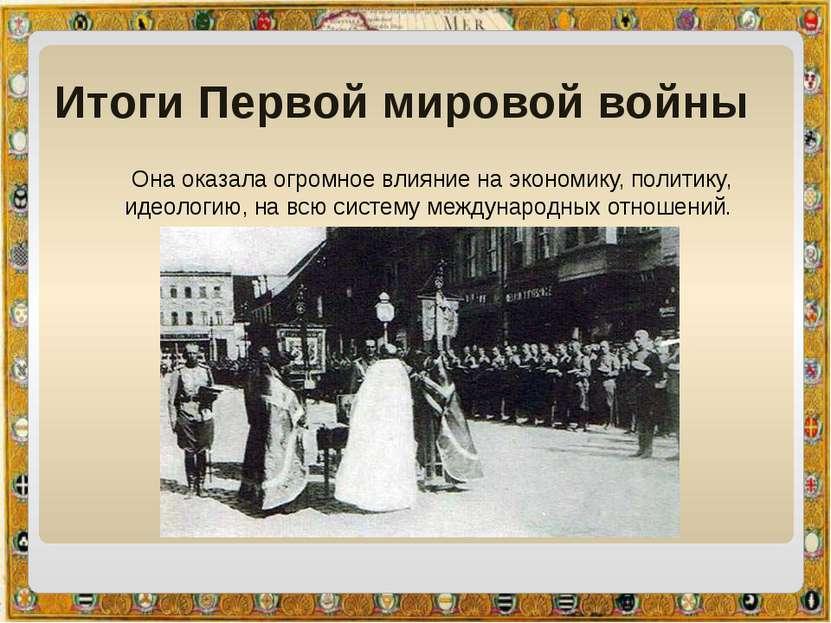 Итоги Первой мировой войны Она оказала огромное влияние на экономику,политик...
